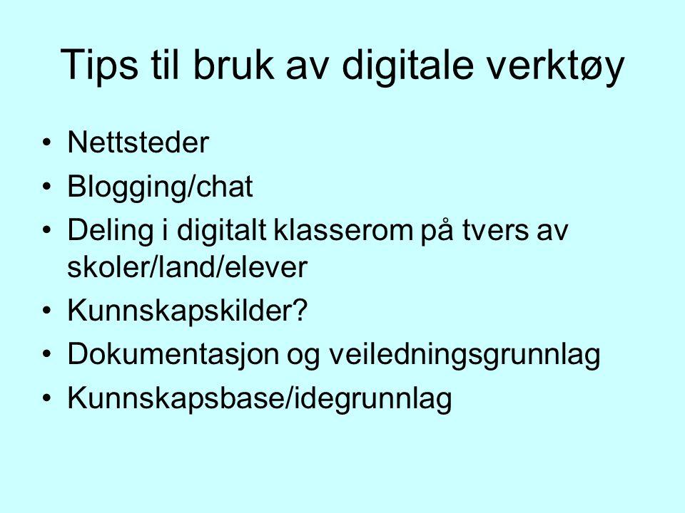 Tips til bruk av digitale verktøy Nettsteder Blogging/chat Deling i digitalt klasserom på tvers av skoler/land/elever Kunnskapskilder.