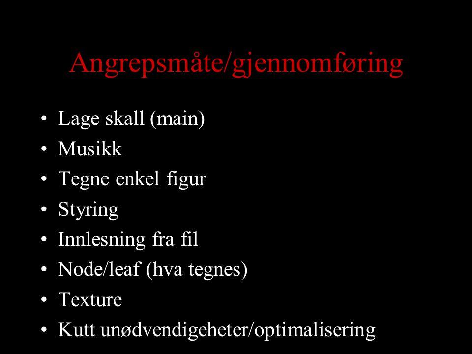 Angrepsmåte/gjennomføring Lage skall (main) Musikk Tegne enkel figur Styring Innlesning fra fil Node/leaf (hva tegnes) Texture Kutt unødvendigeheter/optimalisering