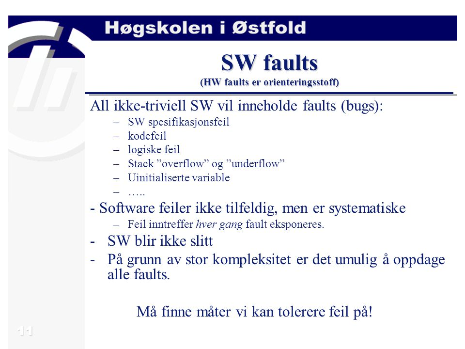 11 SW faults (HW faults er orienteringsstoff) All ikke-triviell SW vil inneholde faults (bugs): –SW spesifikasjonsfeil –kodefeil –logiske feil –Stack overflow og underflow –Uinitialiserte variable –…..