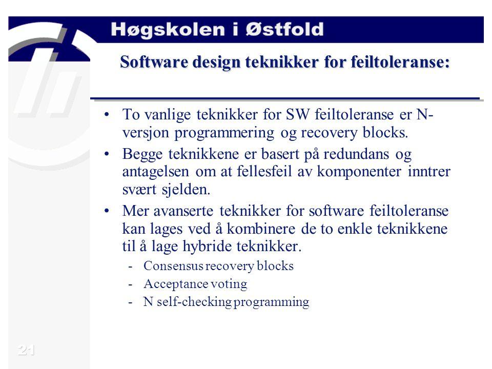 21 Software design teknikker for feiltoleranse: To vanlige teknikker for SW feiltoleranse er N- versjon programmering og recovery blocks. Begge teknik