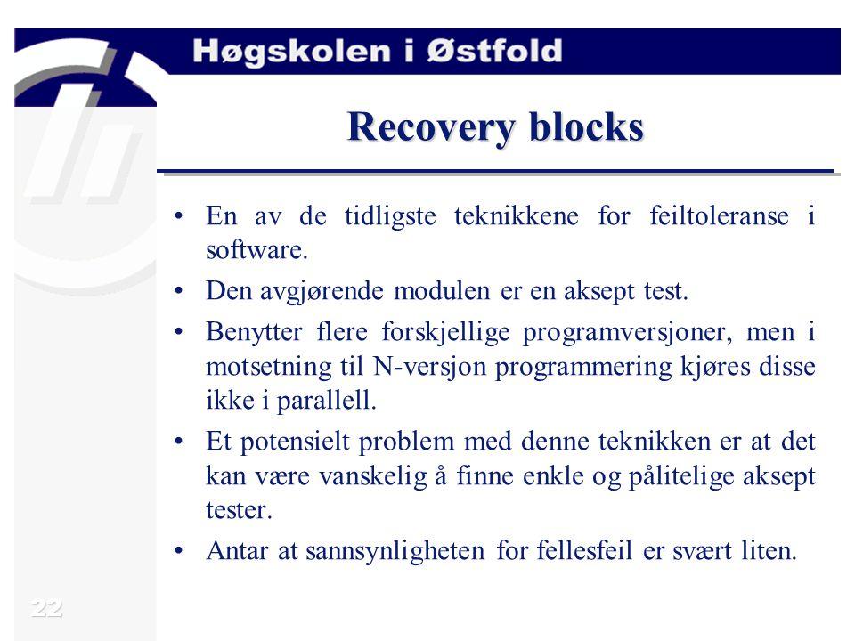 22 Recovery blocks En av de tidligste teknikkene for feiltoleranse i software. Den avgjørende modulen er en aksept test. Benytter flere forskjellige p