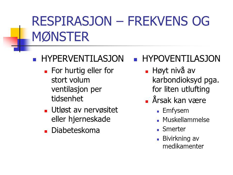 RESPIRASJON – FREKVENS OG MØNSTER HYPERVENTILASJON For hurtig eller for stort volum ventilasjon per tidsenhet Utløst av nervøsitet eller hjerneskade Diabeteskoma HYPOVENTILASJON Høyt nivå av karbondioksyd pga.