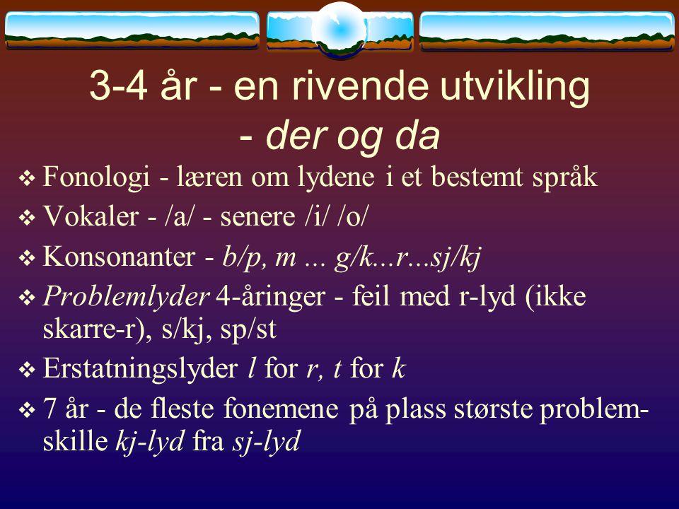 3-4 år - en rivende utvikling - der og da  Fonologi - læren om lydene i et bestemt språk  Vokaler - /a/ - senere /i/ /o/  Konsonanter - b/p, m... g