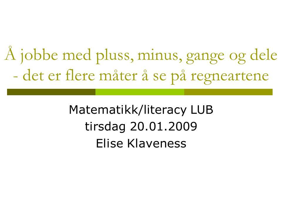Å jobbe med pluss, minus, gange og dele - det er flere måter å se på regneartene Matematikk/literacy LUB tirsdag 20.01.2009 Elise Klaveness