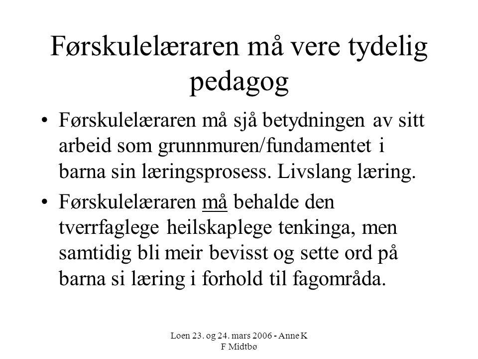 Loen 23. og 24. mars 2006 - Anne K F Midtbø Førskulelæraren må vere tydelig pedagog Førskulelæraren må sjå betydningen av sitt arbeid som grunnmuren/f