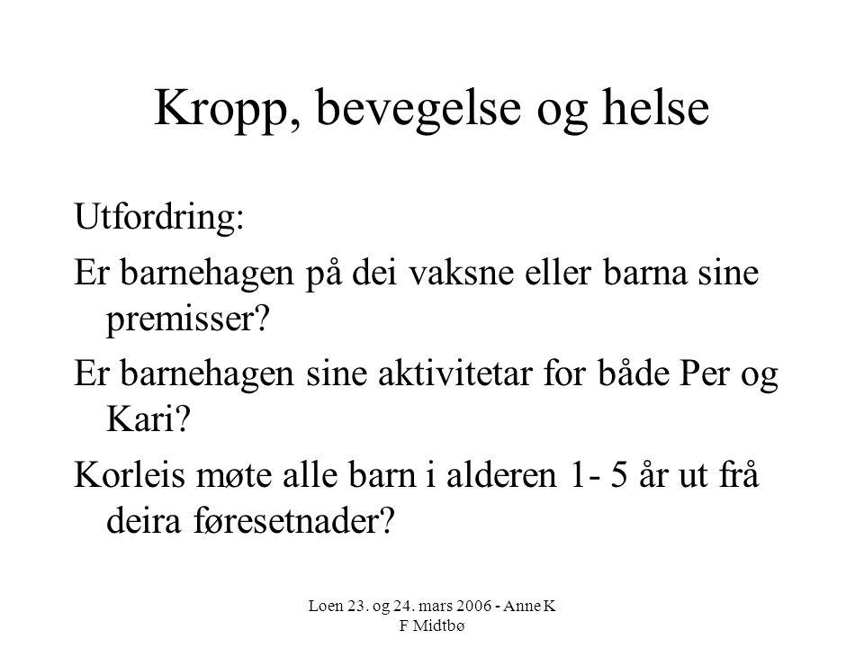 Loen 23. og 24. mars 2006 - Anne K F Midtbø Kropp, bevegelse og helse Utfordring: Er barnehagen på dei vaksne eller barna sine premisser? Er barnehage