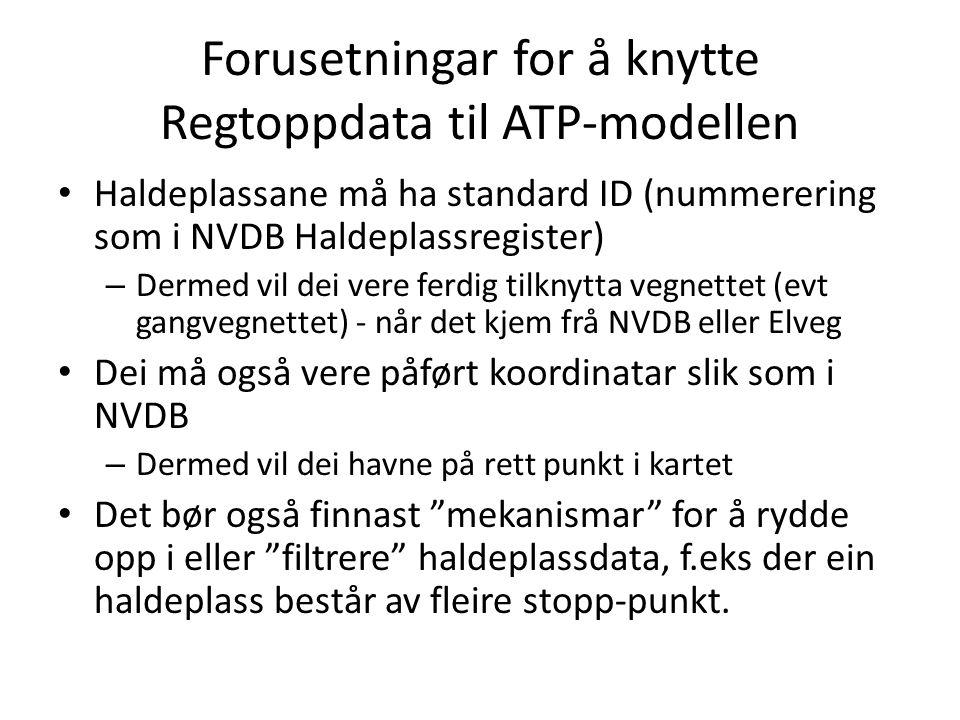 Forusetningar for å knytte Regtoppdata til ATP-modellen Haldeplassane må ha standard ID (nummerering som i NVDB Haldeplassregister) – Dermed vil dei v