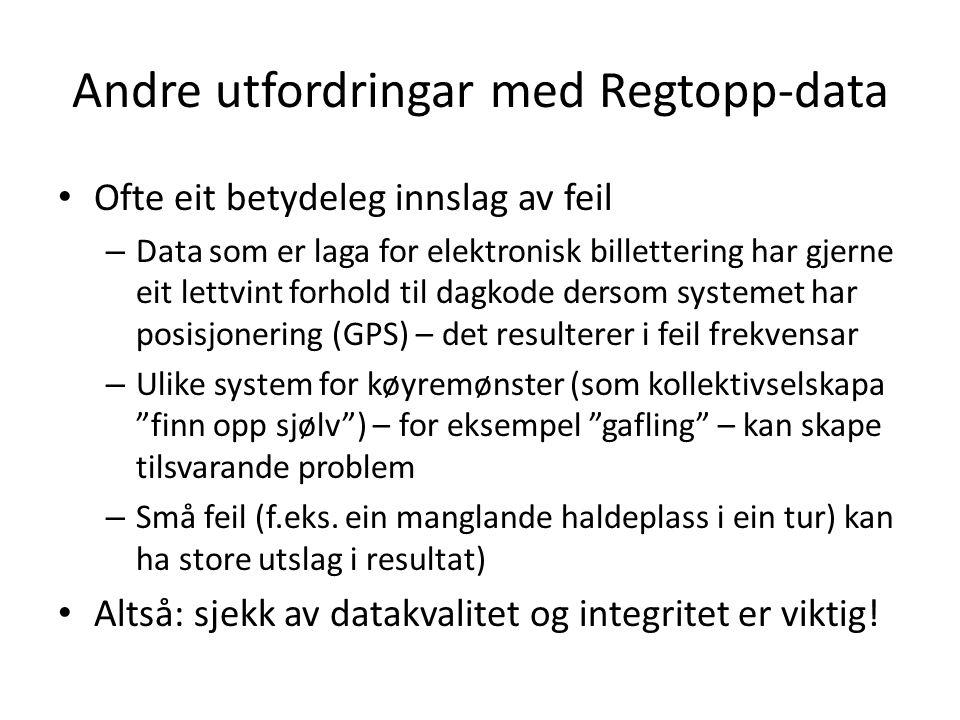 Andre utfordringar med Regtopp-data Ofte eit betydeleg innslag av feil – Data som er laga for elektronisk billettering har gjerne eit lettvint forhold