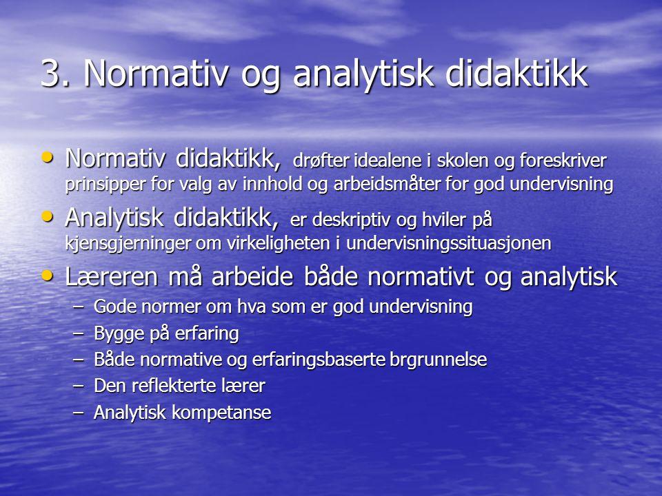 3. Normativ og analytisk didaktikk Normativ didaktikk, drøfter idealene i skolen og foreskriver prinsipper for valg av innhold og arbeidsmåter for god