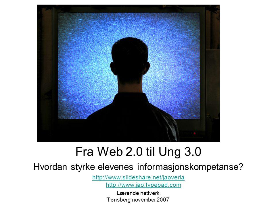 Lærende nettverk Tønsberg november 2007 Fra Web 2.0 til Ung 3.0 Hvordan styrke elevenes informasjonskompetanse.