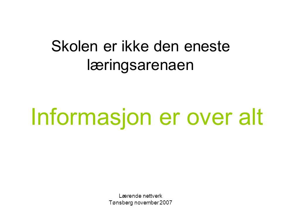 Lærende nettverk Tønsberg november 2007 Skolen er ikke den eneste læringsarenaen Informasjon er over alt