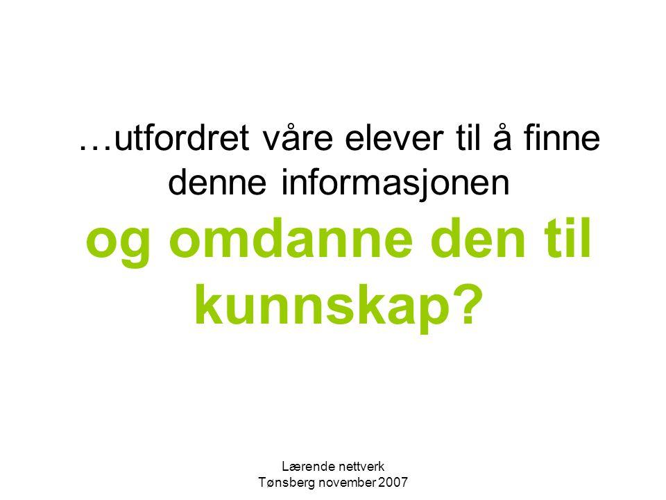 Lærende nettverk Tønsberg november 2007 …utfordret våre elever til å finne denne informasjonen og omdanne den til kunnskap?