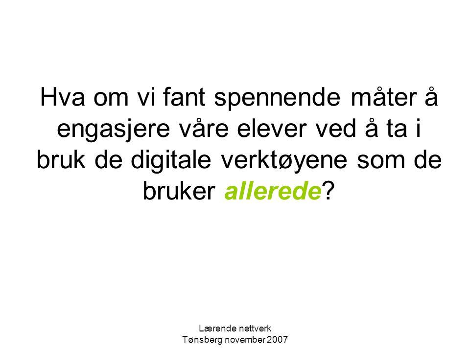 Lærende nettverk Tønsberg november 2007 Hva om vi fant spennende måter å engasjere våre elever ved å ta i bruk de digitale verktøyene som de bruker allerede?