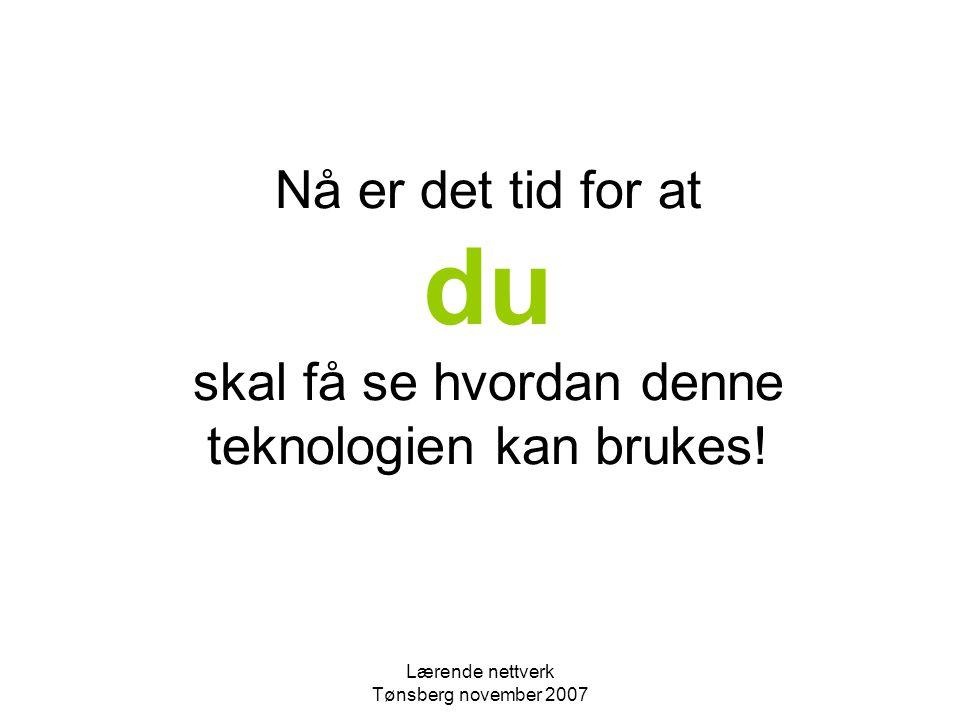 Lærende nettverk Tønsberg november 2007 Nå er det tid for at du skal få se hvordan denne teknologien kan brukes!