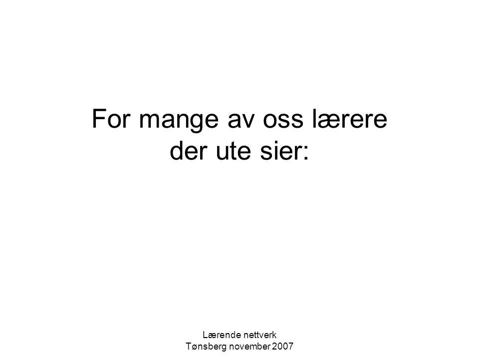 Lærende nettverk Tønsberg november 2007 For mange av oss lærere der ute sier: