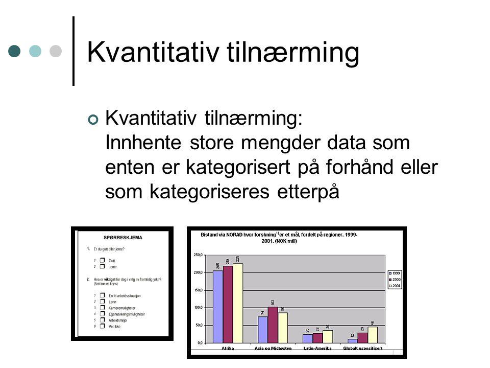 Kvantitativ tilnærming Kvantitativ tilnærming: Innhente store mengder data som enten er kategorisert på forhånd eller som kategoriseres etterpå