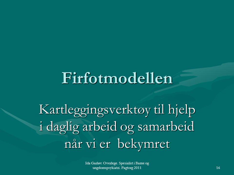 Ida Garløv. Overlege. Spesialist i Barne og ungdomspsykiatri. Fagtorg 201116 Firfotmodellen Kartleggingsverktøy til hjelp i daglig arbeid og samarbeid