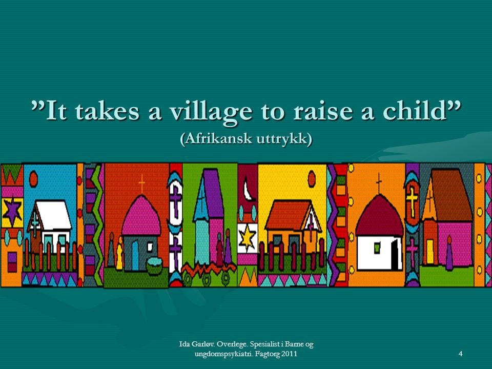 "Ida Garløv. Overlege. Spesialist i Barne og ungdomspsykiatri. Fagtorg 20114 ""It takes a village to raise a child"" (Afrikansk uttrykk)"