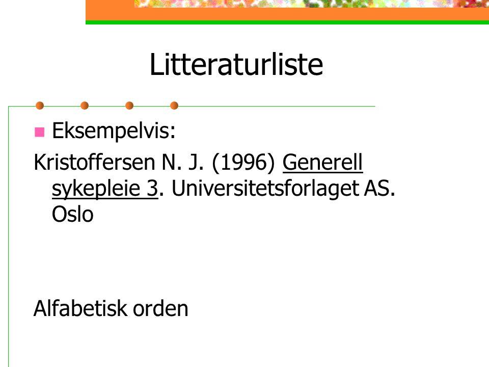 Litteraturliste Eksempelvis: Kristoffersen N. J. (1996) Generell sykepleie 3. Universitetsforlaget AS. Oslo Alfabetisk orden