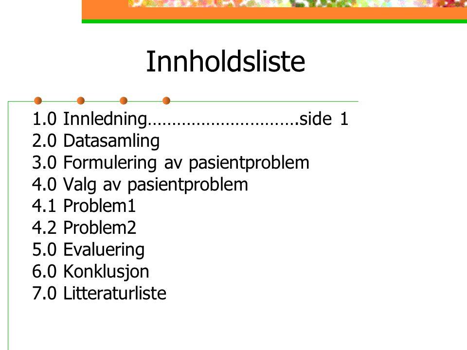 Innholdsliste 1.0 Innledning………………………….side 1 2.0 Datasamling 3.0 Formulering av pasientproblem 4.0 Valg av pasientproblem 4.1 Problem1 4.2 Problem2 5