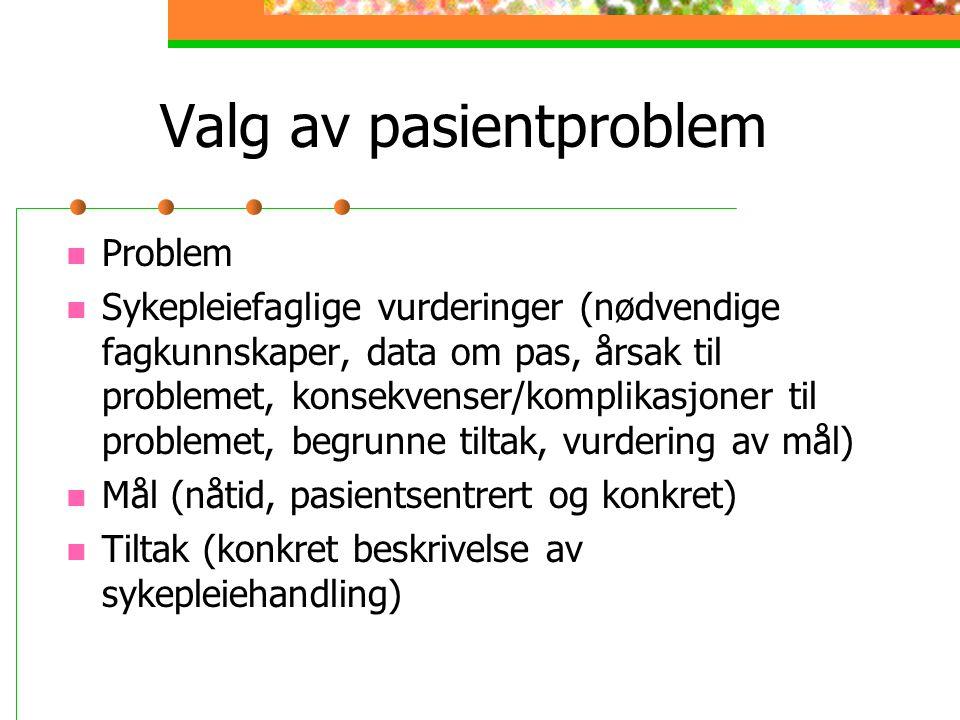 Valg av pasientproblem Problem Sykepleiefaglige vurderinger (nødvendige fagkunnskaper, data om pas, årsak til problemet, konsekvenser/komplikasjoner t