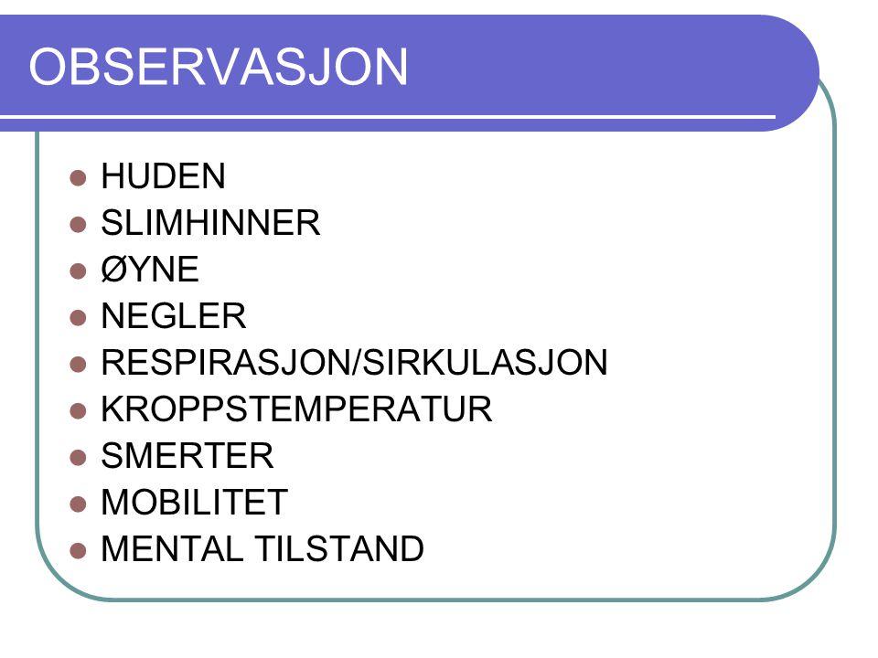 OBSERVASJON HUDEN SLIMHINNER ØYNE NEGLER RESPIRASJON/SIRKULASJON KROPPSTEMPERATUR SMERTER MOBILITET MENTAL TILSTAND