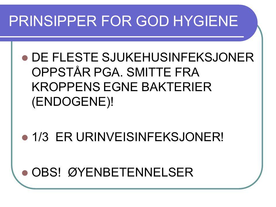 PRINSIPPER FOR GOD HYGIENE DE FLESTE SJUKEHUSINFEKSJONER OPPSTÅR PGA. SMITTE FRA KROPPENS EGNE BAKTERIER (ENDOGENE)! 1/3 ER URINVEISINFEKSJONER! OBS!