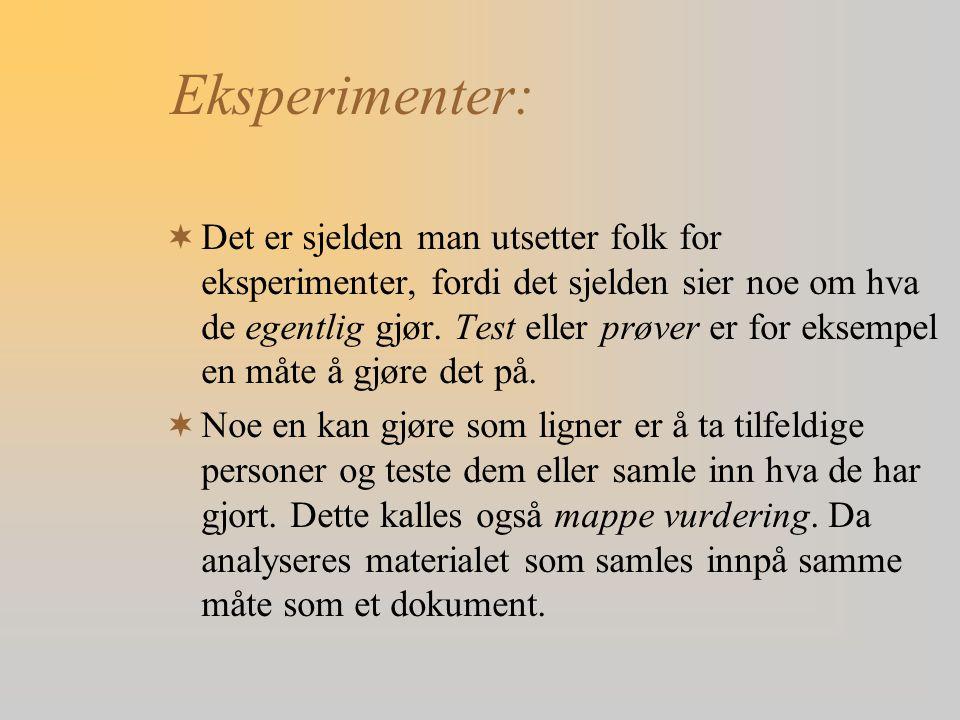 Eksperimenter:  Det er sjelden man utsetter folk for eksperimenter, fordi det sjelden sier noe om hva de egentlig gjør. Test eller prøver er for ekse