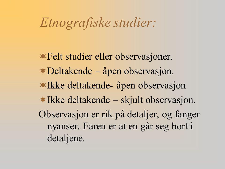 Etnografiske studier:  Felt studier eller observasjoner.  Deltakende – åpen observasjon.  Ikke deltakende- åpen observasjon  Ikke deltakende – skj
