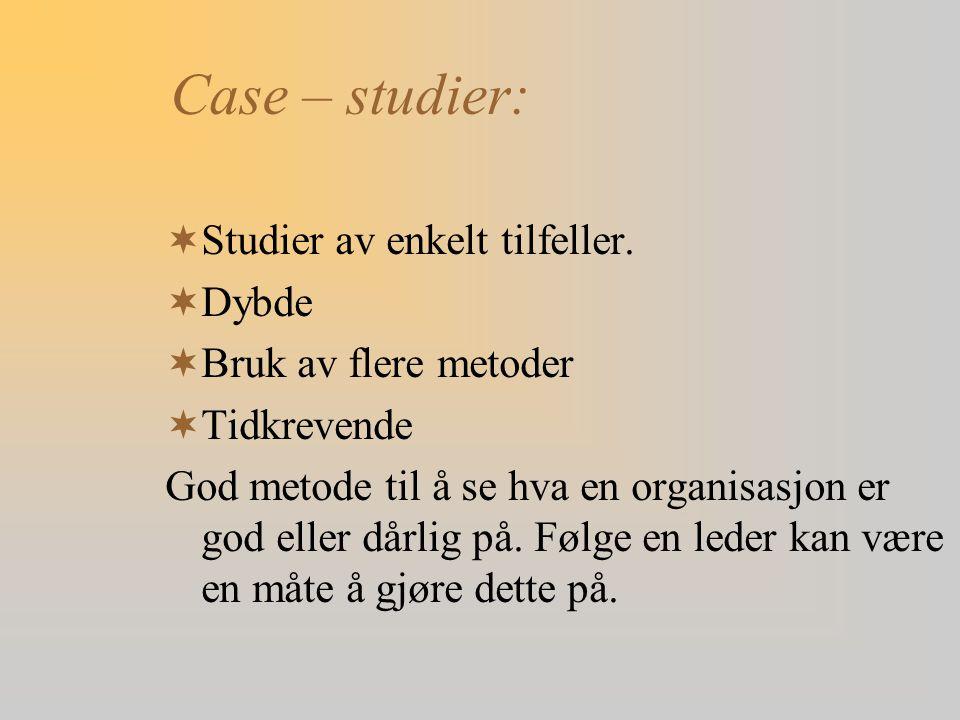 Case – studier:  Studier av enkelt tilfeller.  Dybde  Bruk av flere metoder  Tidkrevende God metode til å se hva en organisasjon er god eller dårl