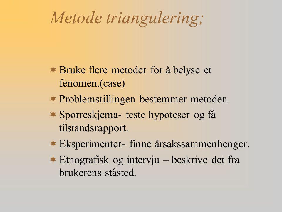 Metode triangulering;  Bruke flere metoder for å belyse et fenomen.(case)  Problemstillingen bestemmer metoden.  Spørreskjema- teste hypoteser og f