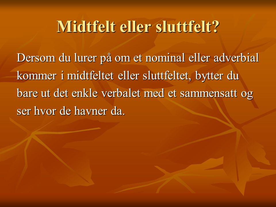 Midtfelt eller sluttfelt? Dersom du lurer på om et nominal eller adverbial kommer i midtfeltet eller sluttfeltet, bytter du bare ut det enkle verbalet