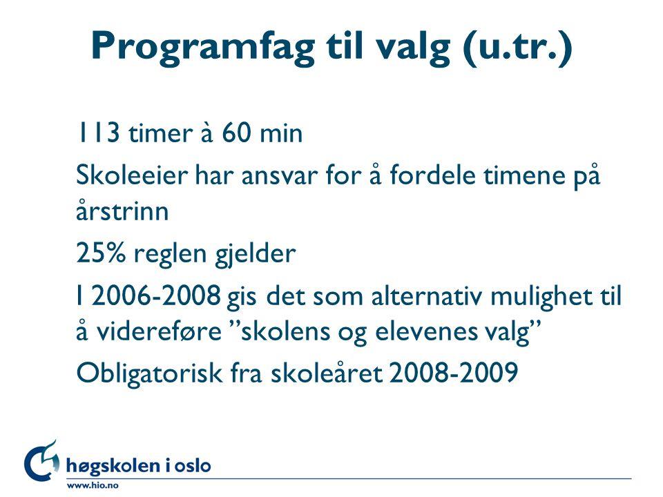 Programfag til valg (u.tr.) 113 timer à 60 min Skoleeier har ansvar for å fordele timene på årstrinn 25% reglen gjelder I 2006-2008 gis det som altern