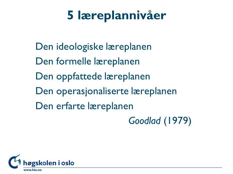 5 læreplannivåer Den ideologiske læreplanen Den formelle læreplanen Den oppfattede læreplanen Den operasjonaliserte læreplanen Den erfarte læreplanen Goodlad (1979)