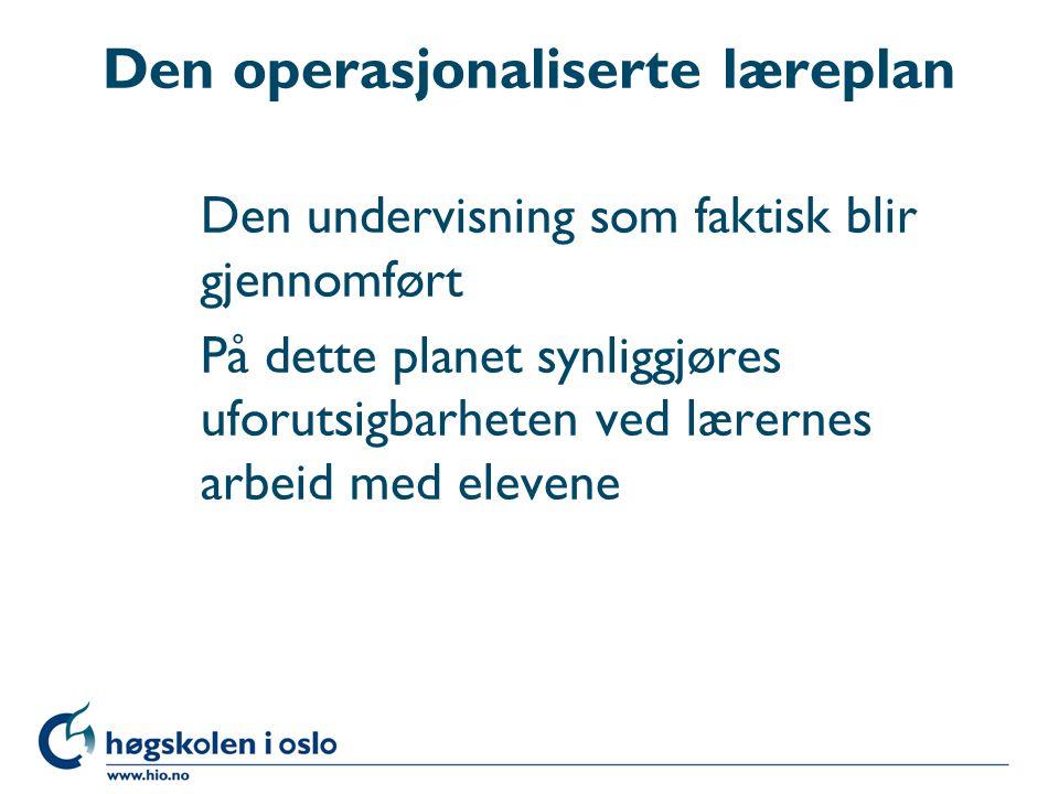 Den operasjonaliserte læreplan Den undervisning som faktisk blir gjennomført På dette planet synliggjøres uforutsigbarheten ved lærernes arbeid med elevene