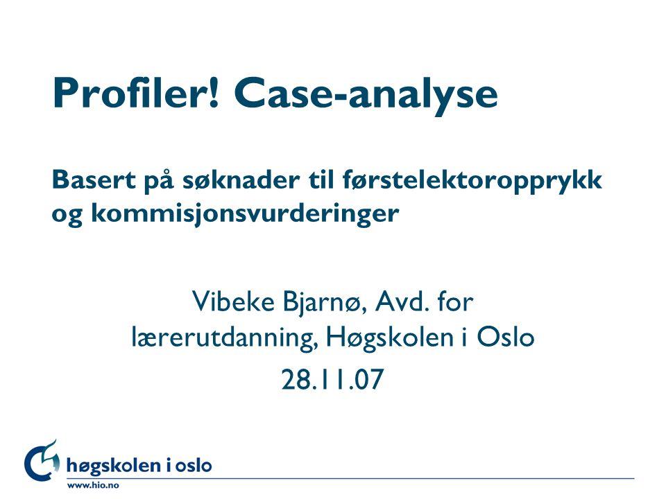 Høgskolen i Oslo Profiler! Case-analyse Basert på søknader til førstelektoropprykk og kommisjonsvurderinger Vibeke Bjarnø, Avd. for lærerutdanning, Hø