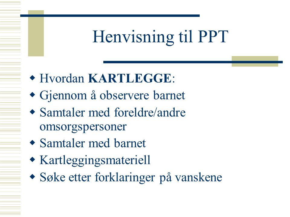 Henvisning til PPT  Hvordan KARTLEGGE:  Gjennom å observere barnet  Samtaler med foreldre/andre omsorgspersoner  Samtaler med barnet  Kartleggingsmateriell  Søke etter forklaringer på vanskene