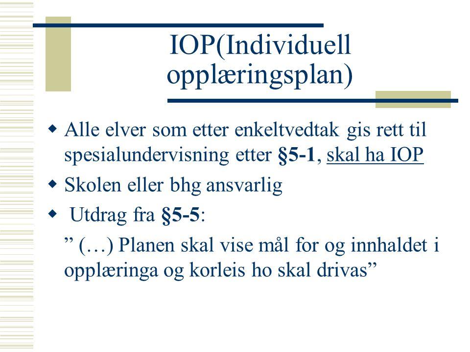 IOP(Individuell opplæringsplan)  Alle elver som etter enkeltvedtak gis rett til spesialundervisning etter §5-1, skal ha IOP  Skolen eller bhg ansvarlig  Utdrag fra §5-5: (…) Planen skal vise mål for og innhaldet i opplæringa og korleis ho skal drivas