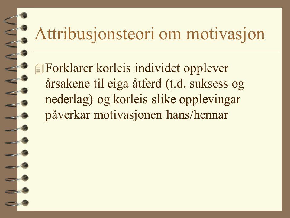 Attribusjonsteori om motivasjon 4 Forklarer korleis individet opplever årsakene til eiga åtferd (t.d.