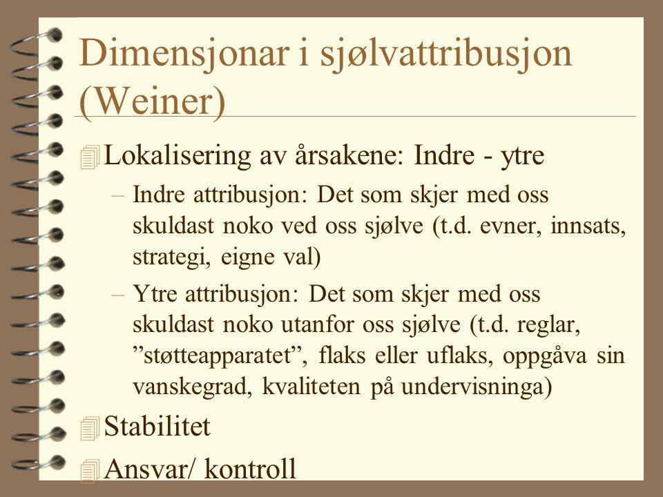 Dimensjonar i sjølvattribusjon (Weiner) 4 Lokalisering av årsakene: Indre - ytre –Indre attribusjon: Det som skjer med oss skuldast noko ved oss sjølve (t.d.