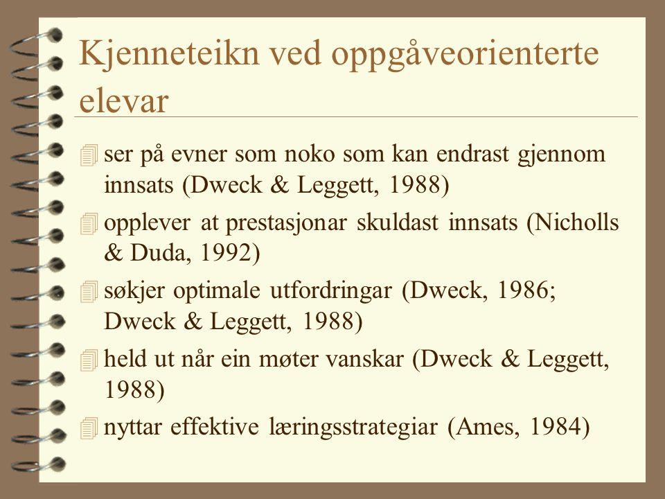 Kjenneteikn ved oppgåveorienterte elevar 4 ser på evner som noko som kan endrast gjennom innsats (Dweck & Leggett, 1988) 4 opplever at prestasjonar skuldast innsats (Nicholls & Duda, 1992) 4 søkjer optimale utfordringar (Dweck, 1986; Dweck & Leggett, 1988) 4 held ut når ein møter vanskar (Dweck & Leggett, 1988) 4 nyttar effektive læringsstrategiar (Ames, 1984)