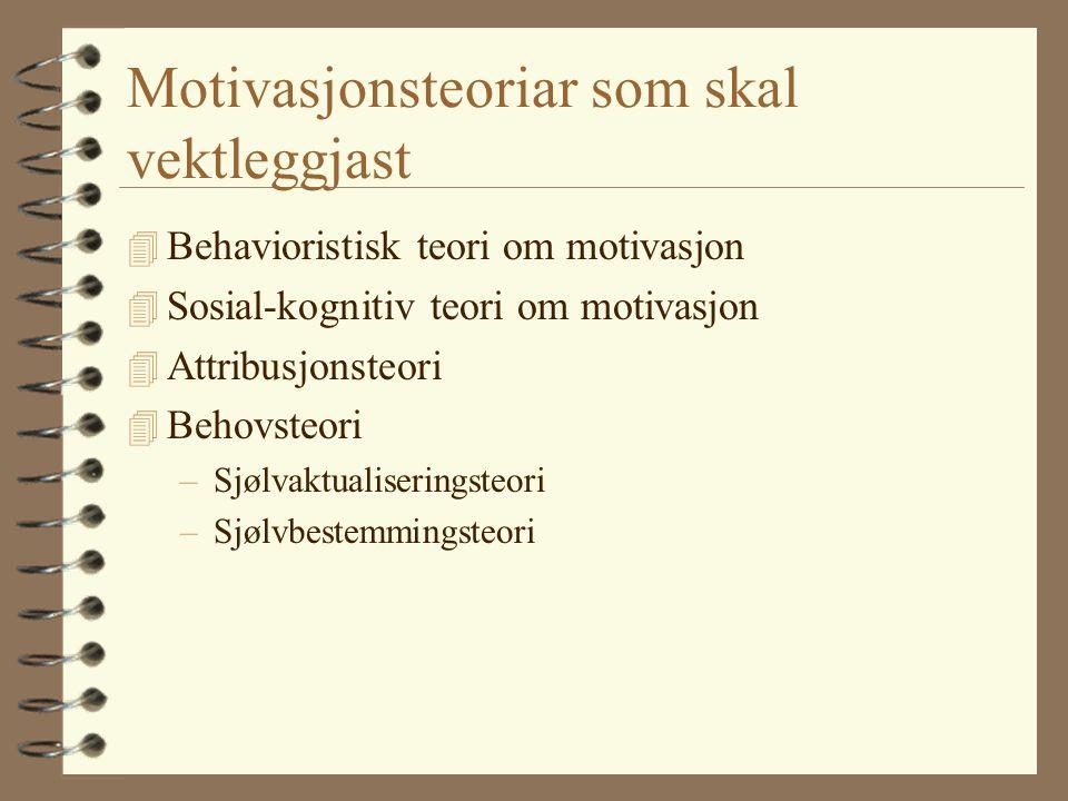 Motivasjonsteoriar som skal vektleggjast 4 Behavioristisk teori om motivasjon 4 Sosial-kognitiv teori om motivasjon 4 Attribusjonsteori 4 Behovsteori –Sjølvaktualiseringsteori –Sjølvbestemmingsteori