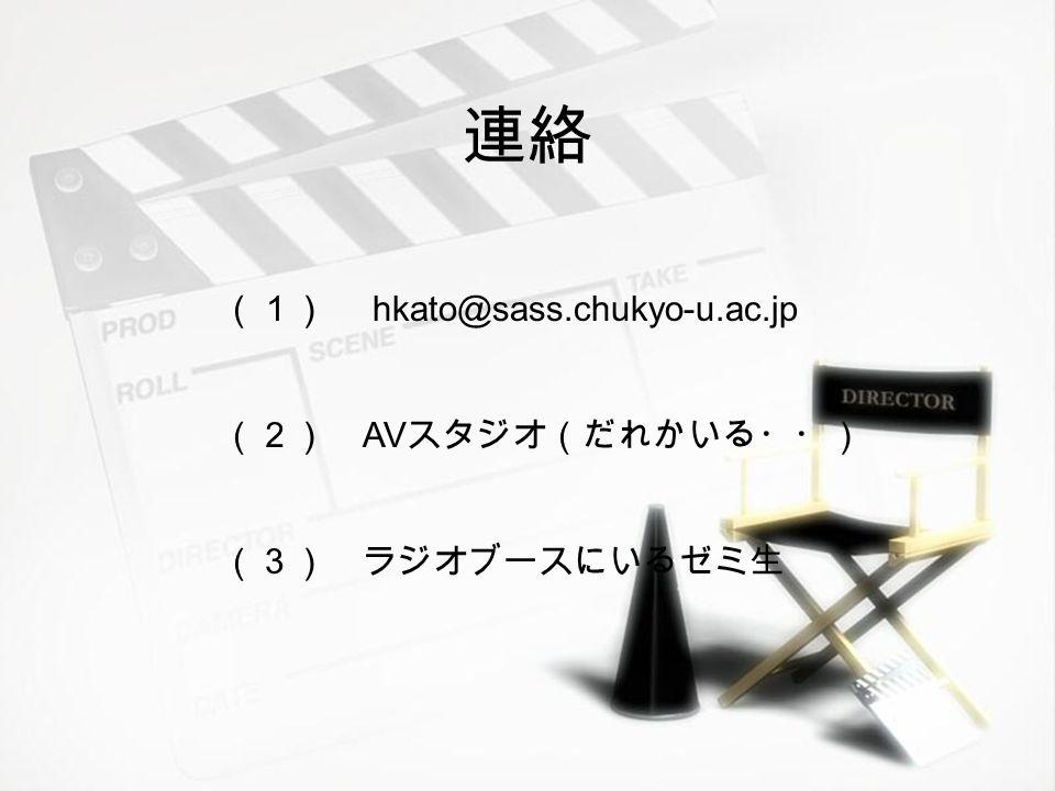 連絡 (1) hkato@sass.chukyo-u.ac.jp (2) AV スタジオ(だれかいる・・) (3) ラジオブースにいるゼミ生