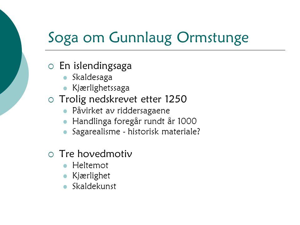 Soga om Gunnlaug Ormstunge  En islendingsaga Skaldesaga Kjærlighetssaga  Trolig nedskrevet etter 1250 Påvirket av riddersagaene Handlinga foregår ru