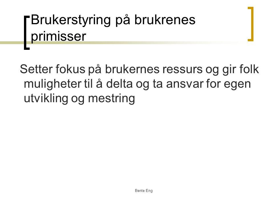 Bente Eng Brukerstyring på brukrenes primisser Setter fokus på brukernes ressurs og gir folk muligheter til å delta og ta ansvar for egen utvikling og