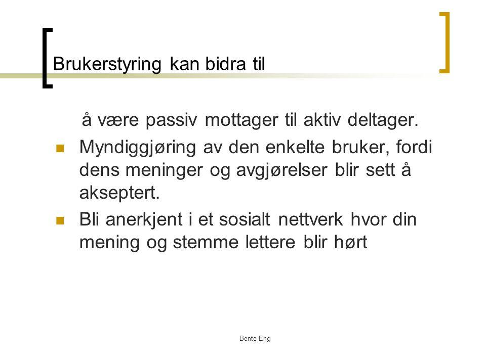 Bente Eng Brukerstyring kan bidra til å være passiv mottager til aktiv deltager. Myndiggjøring av den enkelte bruker, fordi dens meninger og avgjørels