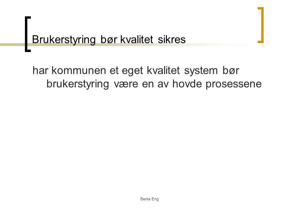 Bente Eng Brukerstyring bør kvalitet sikres har kommunen et eget kvalitet system bør brukerstyring være en av hovde prosessene