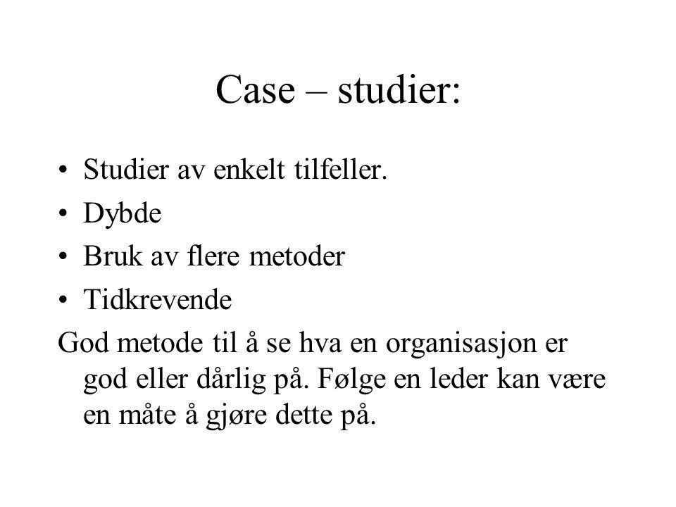 Case – studier: Studier av enkelt tilfeller. Dybde Bruk av flere metoder Tidkrevende God metode til å se hva en organisasjon er god eller dårlig på. F