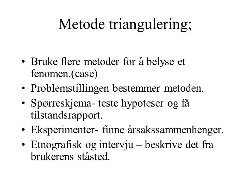 Metode triangulering; Bruke flere metoder for å belyse et fenomen.(case) Problemstillingen bestemmer metoden. Spørreskjema- teste hypoteser og få tils