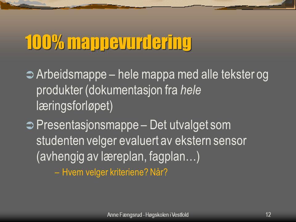 Anne Fængsrud - Høgskolen i Vestfold12 100% mappevurdering  Arbeidsmappe – hele mappa med alle tekster og produkter (dokumentasjon fra hele læringsforløpet)  Presentasjonsmappe – Det utvalget som studenten velger evaluert av ekstern sensor (avhengig av læreplan, fagplan…) –Hvem velger kriteriene.